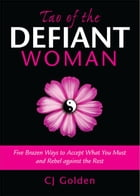 Tao of the Defiant Woman: Five Brazen Ways to Accept What You Must and Rebel Against the Rest by Cj Golden