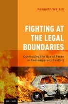 Fighting at the Legal Boundaries: Controlling the Use of Force in Contemporary Conflict by Kenneth Watkin, OMM, CD, QC