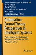 Automation Control Theory Perspectives in Intelligent Systems: Proceedings of the 5th Computer Science On-line Conference 2016 (CSOC2016), Vol 3 by Radek Silhavy