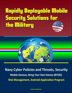 Rapidly Deployable Mobile Security Solutions for the Military: Navy Cyber Policies and Threats,  Security,  Mobile Devices,  Bring Your Own Device (BYOD)