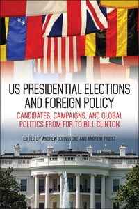 US Presidential Elections and Foreign Policy: Candidates, Campaigns, and Global Politics from FDR…