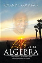 Life Is Like Algebra: Every Negative Can Be Turned into a Positive if We Solve the Problem by Roland J. Commack