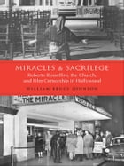 Miracles and Sacrilege: Robert Rossellini, the Church, and Film Censorship in Hollywood by William  Bruce  Johnson