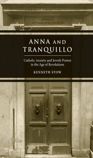 Anna and Tranquillo Catholic Anxiety and Jewish Protest in the Age of Revolutions