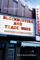 Blockbusters and Trade Wars: Popular Culture in a Globalized World by Peter S. Grant