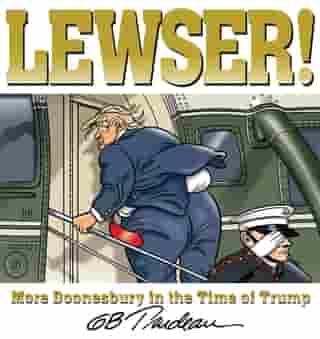 LEWSER!: More Doonesbury in the Time of Trump by G. B. Trudeau