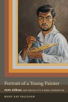 Portrait of a Young Painter: Pepe Zúñiga and Mexico City's Rebel Generation by Mary Kay Vaughan