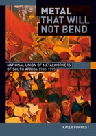 Metal that Will not Bend: The National Union of Metalworkers of South Africa, 1980-1995 by Kally Forrest