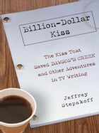 Billion-Dollar Kiss: The Kiss That Saved Dawson's Creek, and Other Adventures inTV Writing by Jeffrey Stepakoff