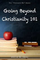 Going Beyond Christianity 101 by David M. Arns