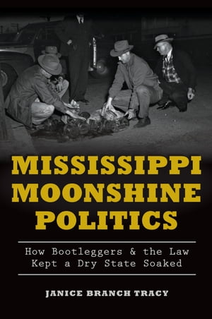 Mississippi Moonshine Politics How Bootleggers & the Law Kept a Dry State Soaked