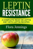 Leptin Resistance: A Complete Read On Leptin Diet With Leptin Recipes by Flora Jennings