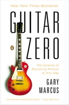 Guitar Zero: The Science of Becoming Musical at Any Age by Gary Marcus