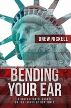 Bending Your Ear: A Collection of Essays on the Issues of Our Times by Drew Nickell