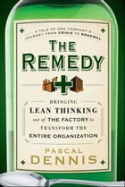 The Remedy: Bringing Lean Thinking Out of the Factory to Transform the Entire Organization by Pascal Dennis