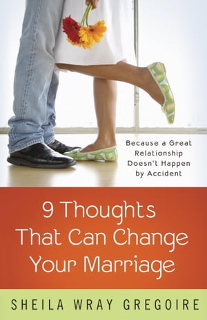 Nine Thoughts That Can Change Your Marriage: Because a Great Relationship Doesn't Happen by Accident by Sheila Wray Gregoire