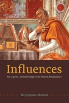 Influences: Art, Optics, and Astrology in the Italian Renaissance by Mary Quinlan-McGrath