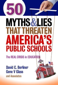 50 Myths and Lies That Threaten America's Public Schools: The Real Crisis in Education