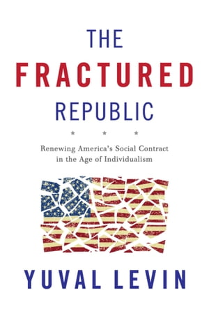 The Fractured Republic Renewing America's Social Contract in the Age of Individualism