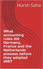 What accounting rules did Germany, France and the Netherlands possess before they adopted IAS? (Germany, France and the Netherlands and their adoption by Hursh Saha