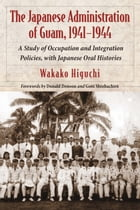 The Japanese Administration of Guam, 1941–1944: A Study of Occupation and Integration Policies, with Japanese Oral Histories by Wakako Higuchi