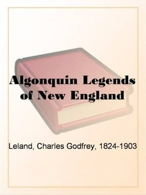The Algonquin Legends Of New England by Charles Godfrey Leland