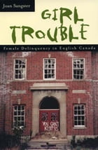 Girl Trouble: Female Delinquency in English Canada by Joan Sangster
