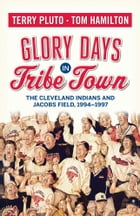 Glory Days in Tribe Town: The Cleveland Indians and Jacobs Field 1994–1997 by Terry Pluto
