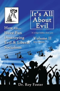 It's All About Evil: Volume II How to...Have Fun Destroying Evil, and Liberal Socialism