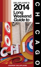 Chicago: The Delaplaine 2014 Long Weekend Guide by Andrew Delaplaine