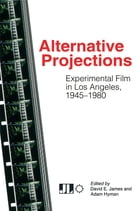 Alternative Projections: Experimental Film in Los Angeles, 1945-1980