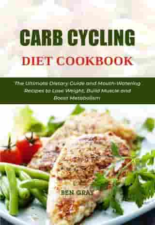 Carb Cycling Diet Cookbook: The Ultimate Dietary Guide and Mouth-Watering Recipes to Lose Weight, Build Muscle and Boost Metabolism by BEN GRAY