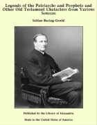 Legends of the Patriarchs and Prophets and Other Old Testament Chatacters from Various Sources by Sabine Baring-Gould