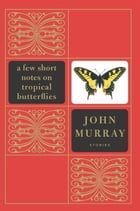 A Few Short Notes on Tropical Butterflies: Stories by John Murray