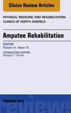 Amputee Rehabilitation, An Issue of Physical Medicine and Rehabilitation Clinics of North America, E-Book by Robert Meier, III, MD