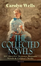The Collected Novels of Carolyn Wells – 50+ Detective Mysteries, Romance Novels & Children's Books (Illustrated): Fleming Stone Mysteries, Pennington  by Carolyn Wells