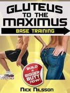 Gluteus to the Maximus - Base Training: Build a Bigger Butt Now! by Nick Nilsson