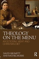 Theology on the Menu: Asceticism, Meat and Christian Diet by David Grumett