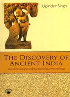 The Discovery of Ancient India: Early Archaeologists and the Beginnings of Archaeology by Upinder Singh
