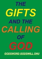 The Gifts and the Calling of God by Godsword Godswill Onu