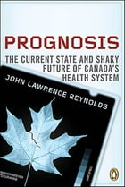 Prognosis: The Other Side Of Canadas Health Care Crisis by John Lawrence Reynolds