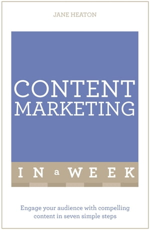 Content Marketing In A Week Engage Your Audience With Compelling Content In Seven Simple Steps