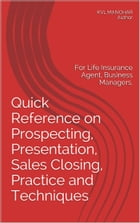 Quick Reference on Prospecting, Presentation, Sales Closing Practice and Techniques:: For Life Insurance Agent, Business Manager by KVL MANOHAR