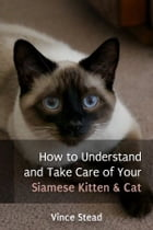 How to Understand and Take Care of Your Siamese Kitten & Cat by Vince Stead