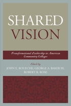 Shared Vision: Transformational Leadership in American Community Colleges by George A. Baker III