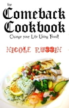 The Comeback Cookbook: Change Your Life Using Food! by Nicole Russin-McFarland