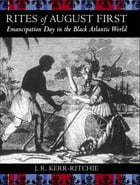 Rites of August First: Emancipation Day in the Black Atlantic World by Jeffrey R. Kerr-Ritchie