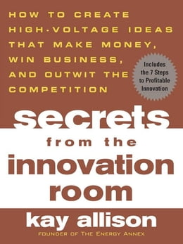 Book Secrets from the Innovation Room: How to Create High-Voltage Ideas That Make Money, Win Business… by Allison, Kay
