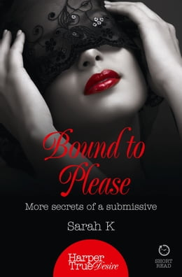 Book Bound to Please: More secrets from a submissive (HarperTrue Desire – A Short Read) by Sarah K