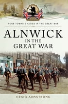Alnwick in the Great War by Craig Armstrong